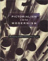 Pictorialism into Modernism: The Clarence H. White School of Photography, by Marianne Fulton